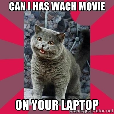 I can haz - Can I has wach movie On your laptop