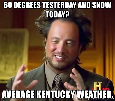 Ancient Aliens - 60 degrees yesterday and snow today? Average Kentucky weather.