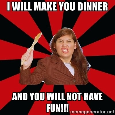 Angry Mom - I WILL MAKE YOU DINNER AND YOU WILL NOT HAVE FUN!!!