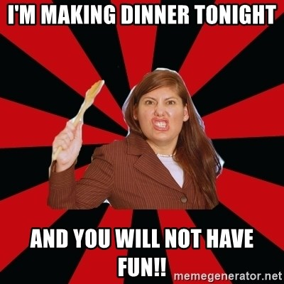 Angry Mom - I'M MAKING DINNER TONIGHT AND YOU WILL NOT HAVE FUN!!