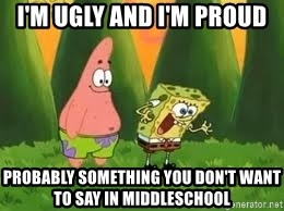 Ugly and i'm proud! - i'm ugly and I'm proud probably something you don't want to say in middleschool