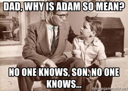 Racist Father - Dad, why is Adam so mean? No one knows, son. No one knows...