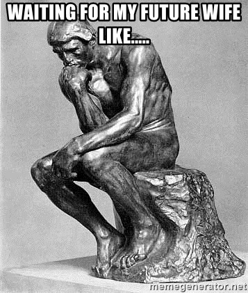 Waiting for my future wife like      - The Thinker (Rodin
