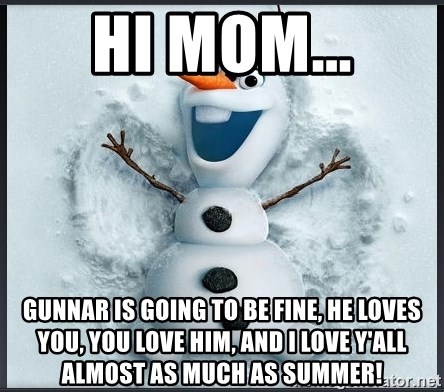 hi mom gunnar is going to be fine he loves you you love him and i love yall almost as much as summer olaf frozen snowman