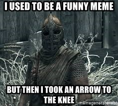 Arrow to the Knee Skyrim - I used to be a funny meme but then i took an arrow to the knee