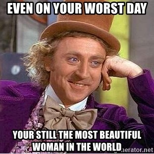 Even On Your Worst Day Still The Most Beautiful Woman In World Wonka Meme Generator