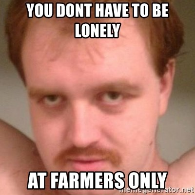 You Dont Have To Be Lonely At Farmers Only Friendly Creepy Guy Meme Generator