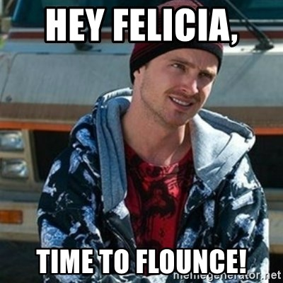 hey felicia time to flounce hey felicia, time to flounce! breaking bad jesse meme generator
