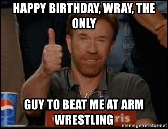 Happy Birthday Wray The Only Guy To Beat Me At Arm Wrestling