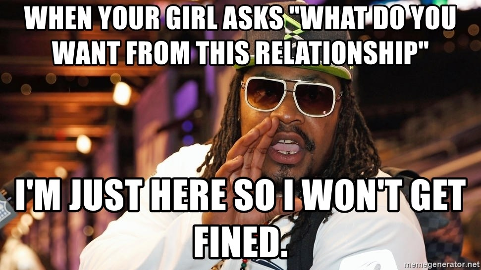 """marshawn lynch - im just  - when your girl asks """"what do you want from this relationship"""" I'm just here so I won't get fined."""