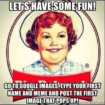 58566091 let's have some fun! go to google images, type your first name and