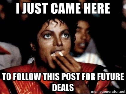 I JUST CAME HERE TO - I just came here to follow this post for future deals