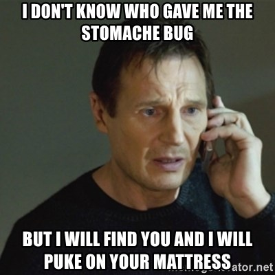 taken meme - I don't know who gave me the stomache bug But I will find you and I will puke on your mattress
