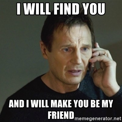 I Will Find You And I Will Make You Be My Friend Taken Meme Meme