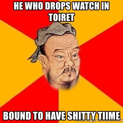 Chinese Proverb - He who drops watch in toiret Bound to have shitty tiime