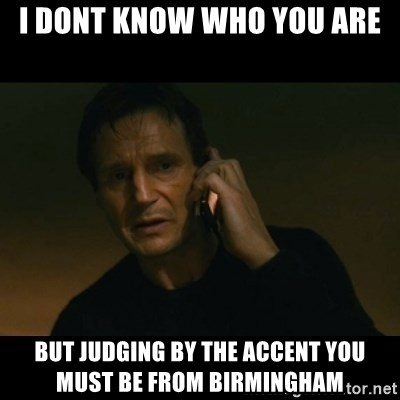 liam neeson taken - I DONT KNOW WHO YOU ARE BUT JUDGING BY THE ACCENT YOU MUST BE FROM BIRMINGHAM