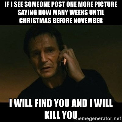 if i see someone post one more picture saying how many weeks until christmas before november i will find you and i will kill you liam neeson taken meme - How Many More Weeks Until Christmas