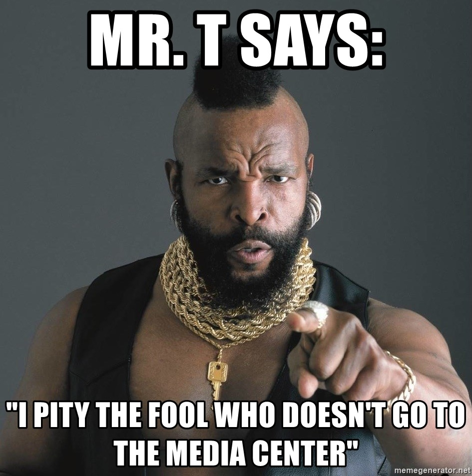 "Mr T Fool - mr. t says: ""I pity the fool who doesn't go to the media center"""