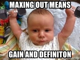 Workout baby - maxing out means GAIN and definiton