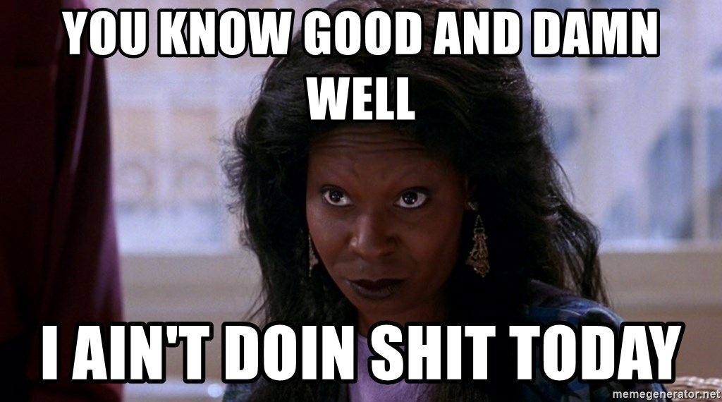 Whoopi Goldberg Ghost 2 - you know good and damn well I ain't doin shit today