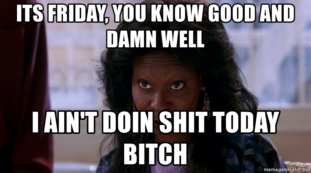 Whoopi Goldberg Ghost 2 - its friday, you know good and damn well I ain't doin shit today bitch
