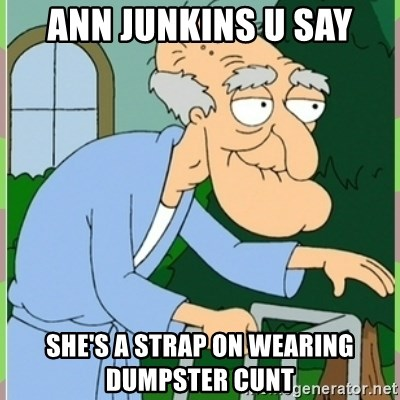 Ann Junkins U Say Shes A Strap On Wearing Dumpster Cunt Herbert From Family Guy