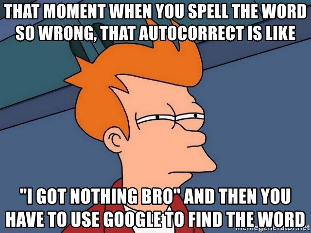 58625580 that moment when you spell the word so wrong, that autocorrect is