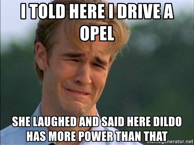 Crying Man - I Told here i drive a Opel  She Laughed and said here dildo has more power than that