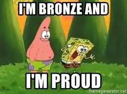 Ugly and i'm proud! - I'm Bronze and I'm Proud