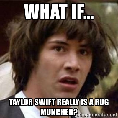 Taylor Swift Really Is A Rug Muncher