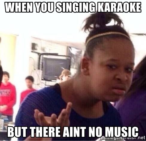58653265 when you singing karaoke but there aint no music confused black