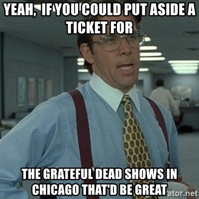 Office Space Boss - Yeah,  if you could put aside a ticket for  the Grateful Dead shows in Chicago That'd Be Great