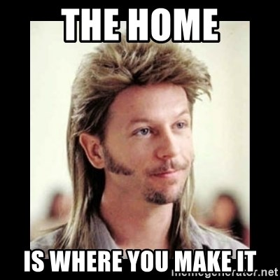 The Home Is Where You Make It Joe Dirt Meme Generator