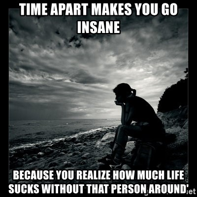 time apart makes you go insane because you realize how much ...