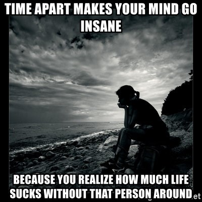 Time apart makes your mind go insane because you realize how ...