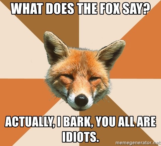 Condescending Fox - What does the Fox say? Actually, I bark, you all are idiots.