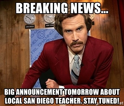 Ron Burgundy - Breaking news... Big announcement tomorrow about local San Diego teacher. Stay tuned!