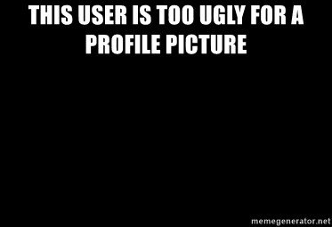 Too ugly for a profile picture