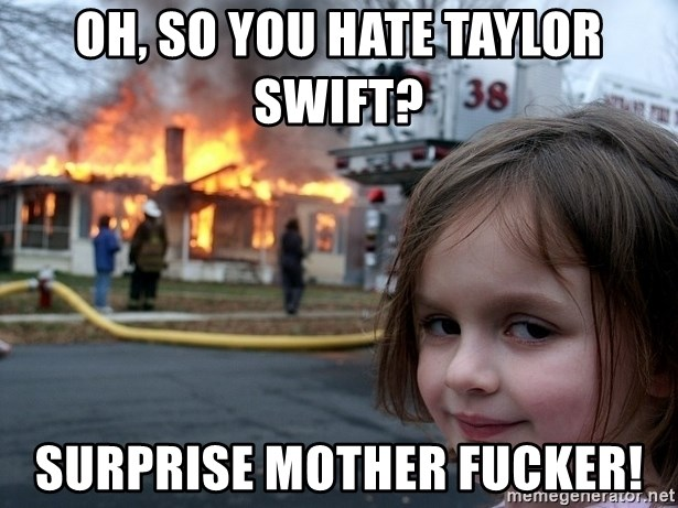 58752775 oh, so you hate taylor swift? surprise mother fucker! disaster