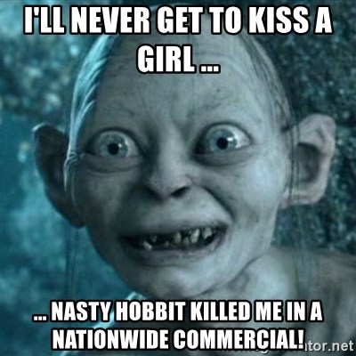 My Precious Gollum - I'll never get to kiss a girl ... ... nasty hobbit killed me in a Nationwide commercial!