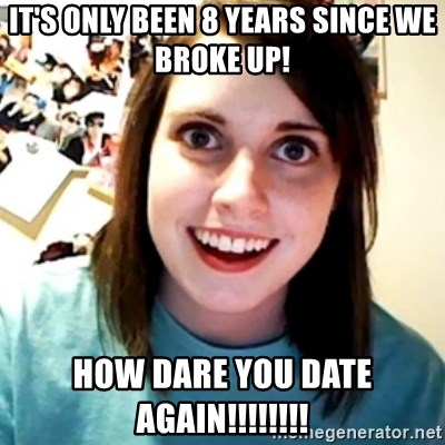 It's only been 8 years since we broke up! HOW DARE YOU DATE