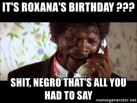 Pulp Fiction sending the Wolf - It's Roxana's Birthday ??? Shit, Negro that's all you had to say
