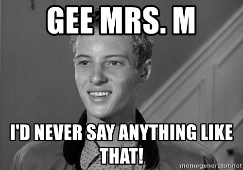 Eddie Haskell - Gee Mrs. M I'd never say anything like that!