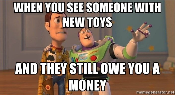 Toy Story Everywhere - When you see someone with new toys and they still owe you a money