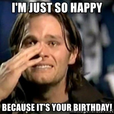 crying tom brady - I'm just so happy  Because it's your birthday!