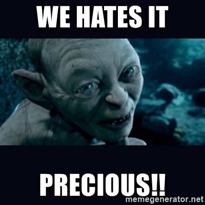 gollum - we hates it  precious!!