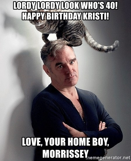 morrissey - Lordy Lordy Look Who's 40!  Happy Birthday Kristi! Love, your home boy, Morrissey