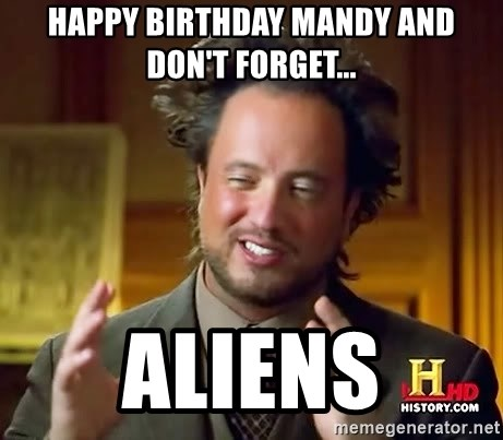 happy birthday mandy and dont forget aliens happy birthday mandy and don't forget aliens ancient aliens