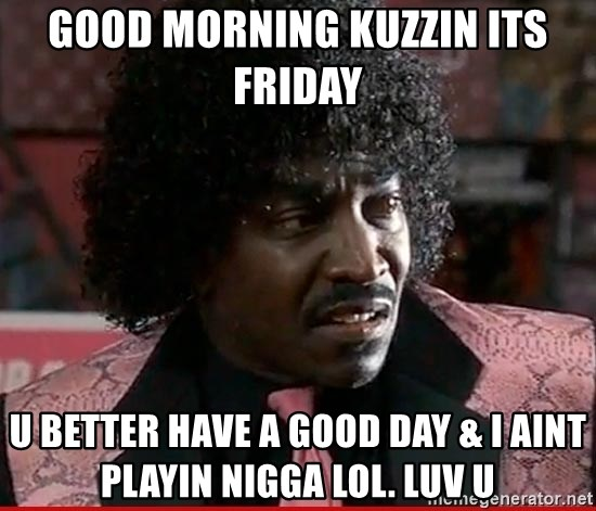 Good Morning Kuzzin Its Friday U Better Have A Good Day I Aint