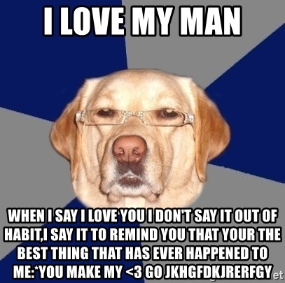 Racist Dog - I love my man  When I say I love you I don't say it out of habit,I say it to remind you that your the best thing that has ever happened to me:*you make my <3 go jkhgfdkjrerfgy